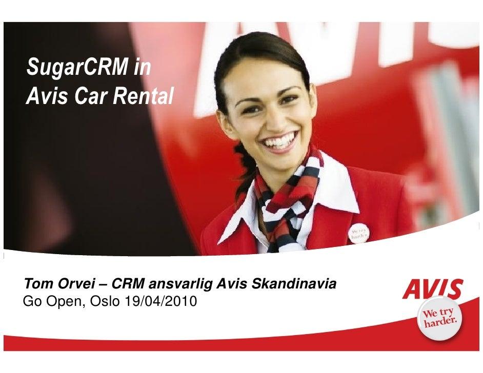SugarCRM in Avis Car Rental     Tom Orvei – CRM ansvarlig Avis Skandinavia Go Open, Oslo 19/04/2010