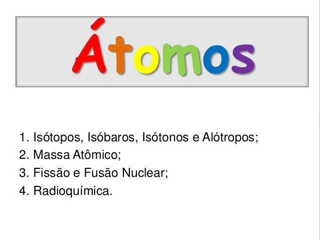 Átomos 1. Isótopos, Isóbaros, Isótonos e Alótropos; 2. Massa Atômico; 3. Fissão e Fusão Nuclear; 4. Radioquímica.