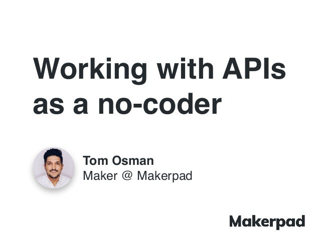 Working with APIs as a no-coder Tom Osman Maker @ Makerpad