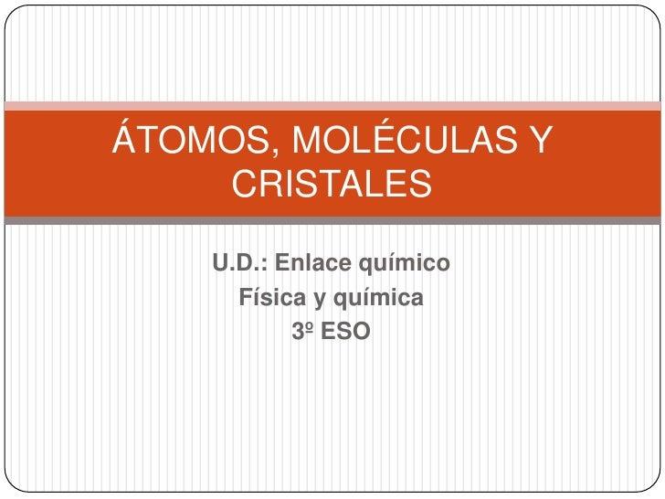 ÁTOMOS, MOLÉCULAS Y    CRISTALES    U.D.: Enlace químico      Física y química           3º ESO