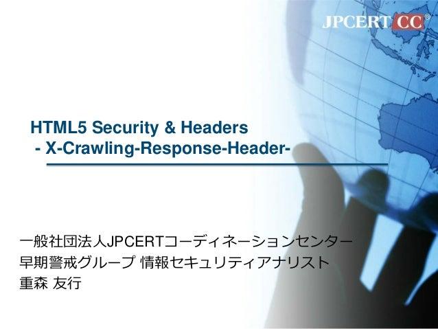 HTML5 Security & Headers - X-Crawling-Response-Header- 一般社団法人JPCERTコーディネーションセンター 早期警戒グループ 情報セキュリティアナリスト 重森 友行