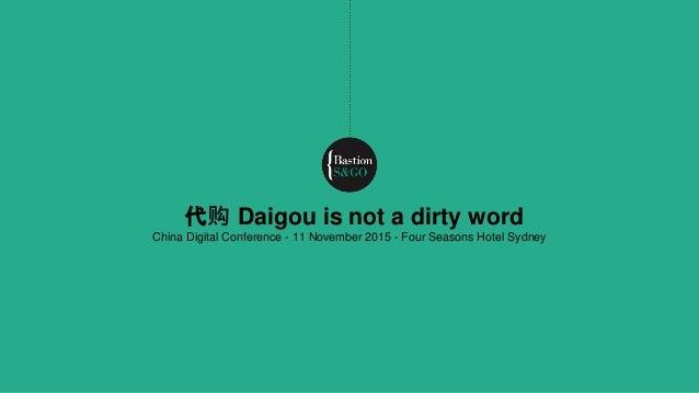 代购 Daigou is not a dirty word China Digital Conference - 11 November 2015 - Four Seasons Hotel Sydney