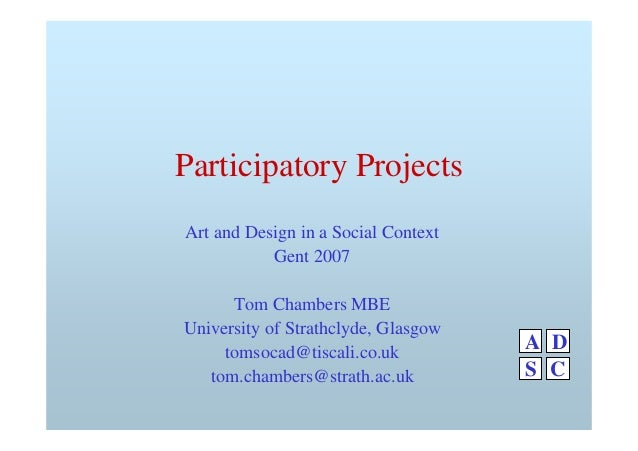 Participatory Projects Art and Design in a Social Context Gent 2007 Tom Chambers MBE University of Strathclyde, Glasgow to...