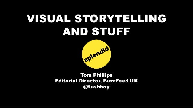 VISUAL STORYTELLING AND STUFF Tom Phillips Editorial Director, BuzzFeed UK @flashboy