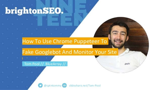 slideshare.net/Tom-Pool How To Use Chrome Puppeteer To Fake Googlebot And Monitor Your Site Tom Pool // BlueArray // @cptn...
