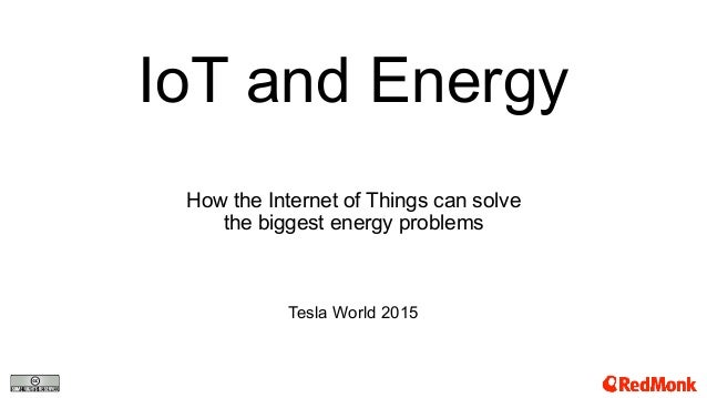 IoT and Energy How the Internet of Things can solve the biggest energy problems Tesla World 2015