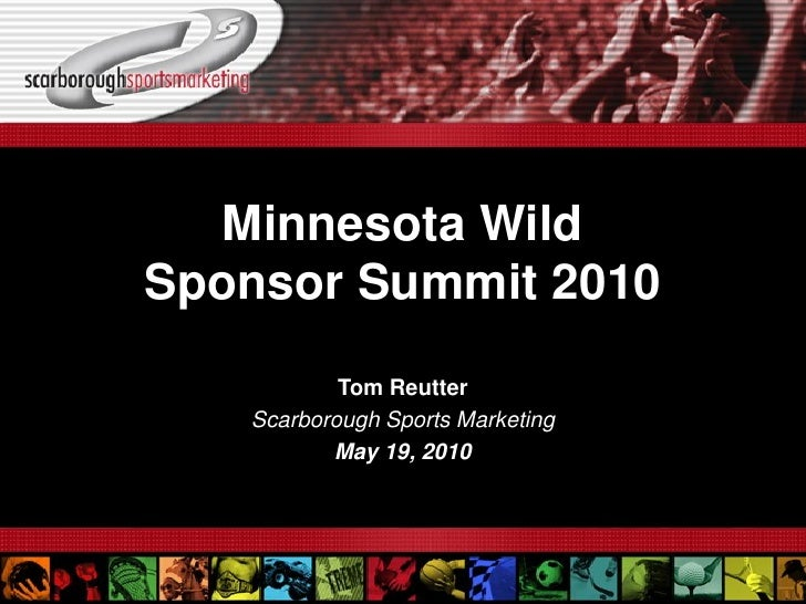 Minnesota Wild Sponsor Summit 2010            Tom Reutter    Scarborough Sports Marketing           May 19, 2010