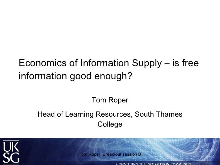 Economics of Information Supply – is free information good enough? Tom Roper Head of Learning Resources, South Thames Coll...