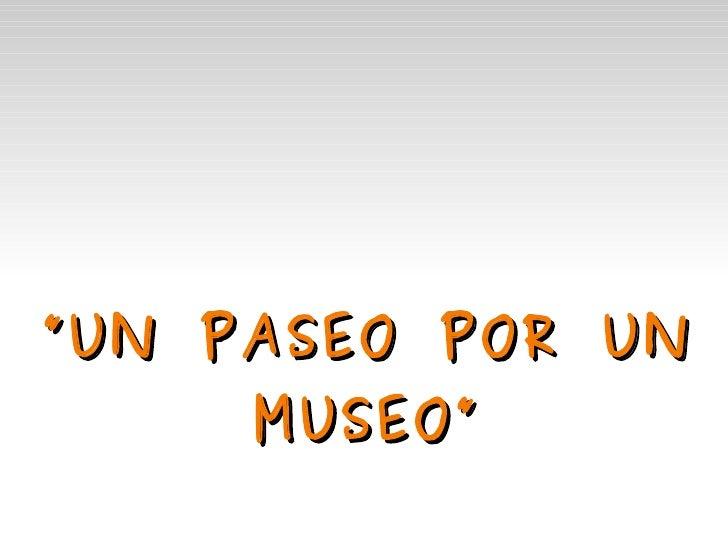""""""" UN PASEO POR UN       MUSEO"""""""