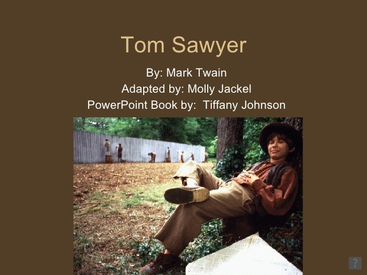Tom Sawyer By: Mark Twain Adapted by: Molly Jackel PowerPoint Book by:  Tiffany Johnson