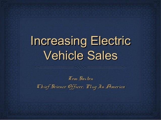 Increasing ElectricIncreasing Electric Vehicle SalesVehicle Sales Tom SaxtonTom Saxton Chief Science Officer, Plug In Amer...