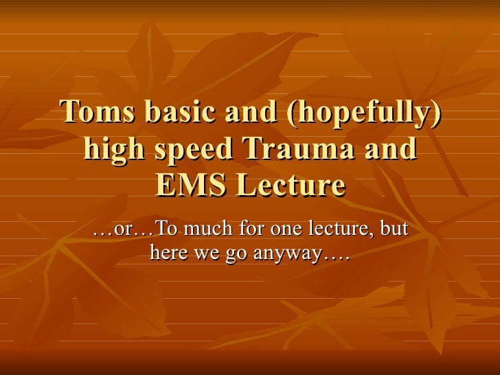 Toms basic and (hopefully)  high speed Trauma and       EMS Lecture   …or…To much for one lecture, but       here we go an...