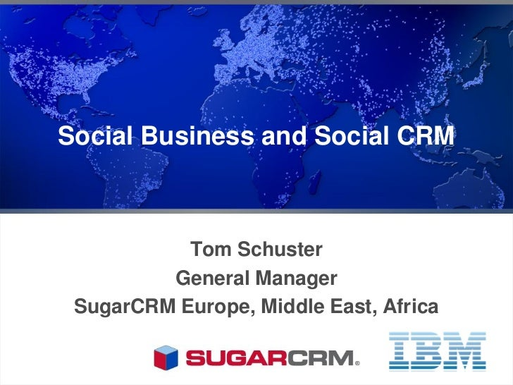 Social Business and Social CRM           Tom Schuster         General Manager SugarCRM Europe, Middle East, Africa