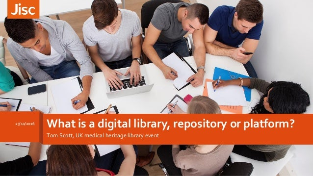 What is a digital library, repository or platform? Tom Scott, UK medical heritage library event 27/10/2016 1