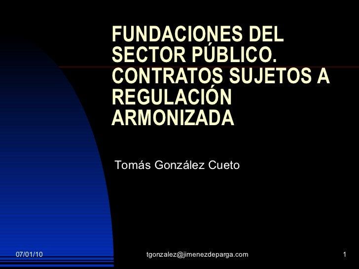 FUNDACIONES DEL SECTOR PÚBLICO. CONTRATOS SUJETOS A REGULACIÓN ARMONIZADA Tomás González Cueto