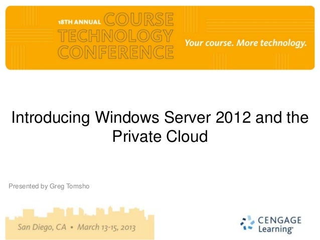 Introducing Windows Server 2012 and the              Private CloudPresented by Greg Tomsho
