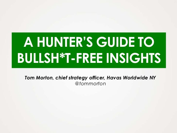 A HUNTER'S GUIDE TOBULLSH*T-FREE INSIGHTS Tom Morton, chief strategy officer, Havas Worldwide NY                      @tom...