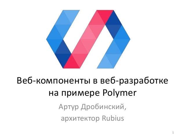 Веб-компоненты в веб-разработке на примере Polymer Артур Дробинский, архитектор Rubius 1