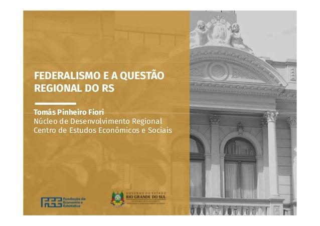 FEDERALISMO E A QUESTÃO REGIONAL DO RS Tomás Pinheiro Fiori Núcleo de Desenvolvimento Regional Centro de Estudos Econômico...