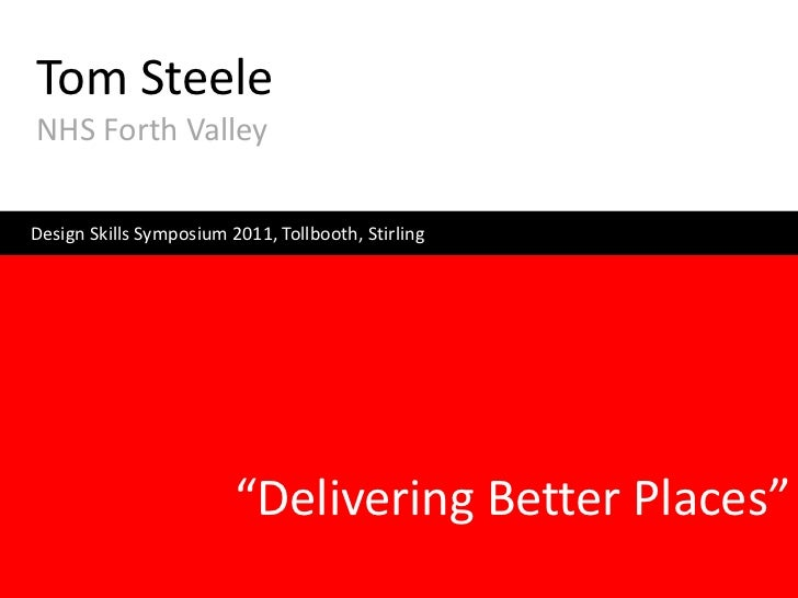 "Tom SteeleNHS Forth ValleyDesign Skills Symposium 2011, Tollbooth, Stirling                         ""Delivering Better Pla..."