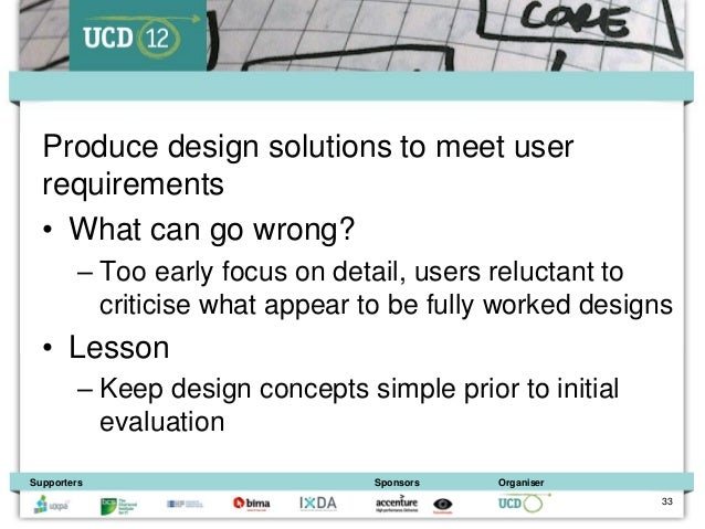 Produce design solutions to meet user  requirements  • What can go wrong?         – Too early focus on detail, users reluc...