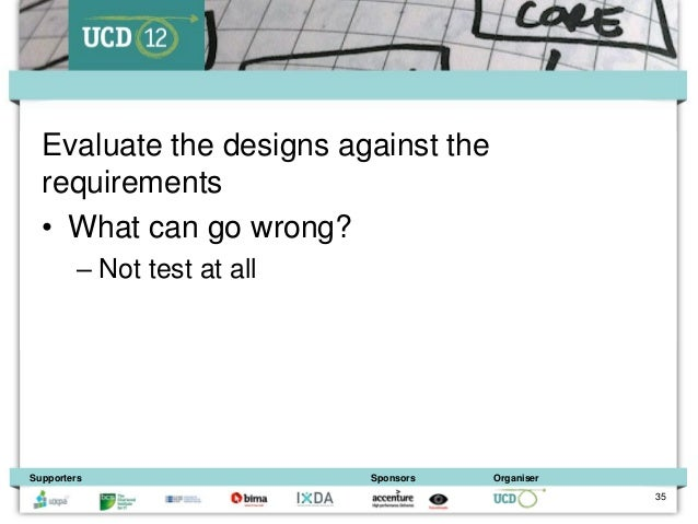 Evaluate the designs against the  requirements  • What can go wrong?         – Not test at allSupporters                  ...