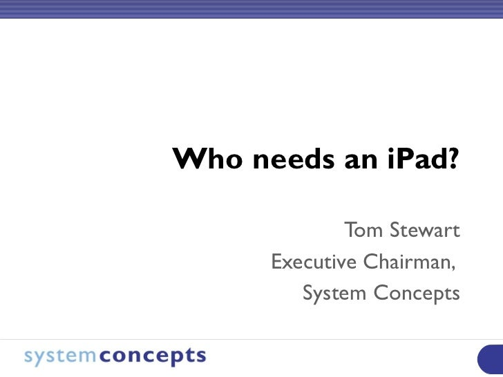 Who needs an iPad? Tom Stewart Executive Chairman,  System Concepts