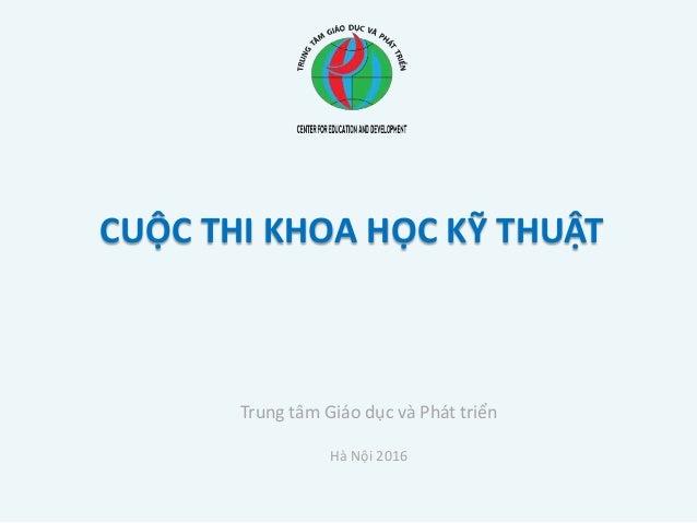 CUỘC THI KHOA HỌC KỸ THUẬT Trung tâm Giáo dục và Phát triển Hà Nội 2016