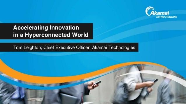 Accelerating Innovationin a Hyperconnected WorldTom Leighton, Chief Executive Officer, Akamai Technologies