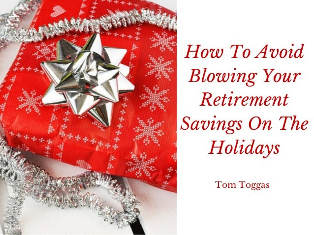 How To Avoid Blowing Your Retirement Savings On The Holidays Tom Toggas