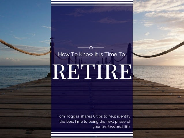 retire How To Know It Is Time To Tom Toggas shares 6 tips to help identify the best time to being the next phase of your p...