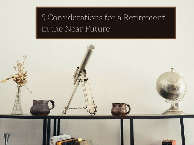 5 Considerations for a Retirement in the Near Future