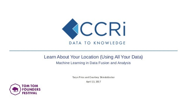 Taryn Price and Courtney Shindeldecker April 13, 2017 Learn About Your Location (Using All Your Data) Machine Learning in ...