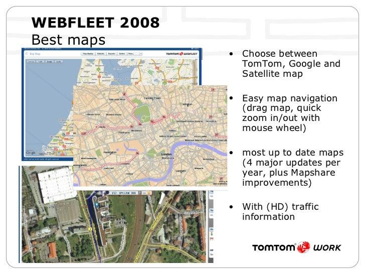 WEBFLEET 2008   Best maps <ul><li>Choose between TomTom, Google and Satellite map </li></ul><ul><li>Easy map navigation (d...