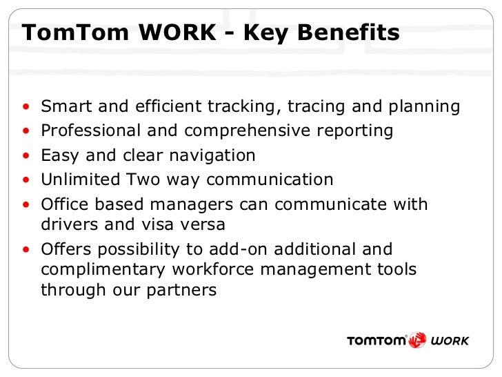TomTom WORK - Key Benefits <ul><li>Smart and efficient tracking, tracing and planning </li></ul><ul><li>Professional and c...