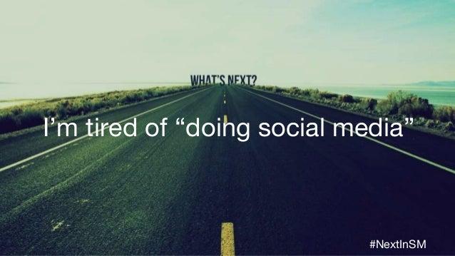 """I'm tired of """"doing social media"""" #NextInSM"""