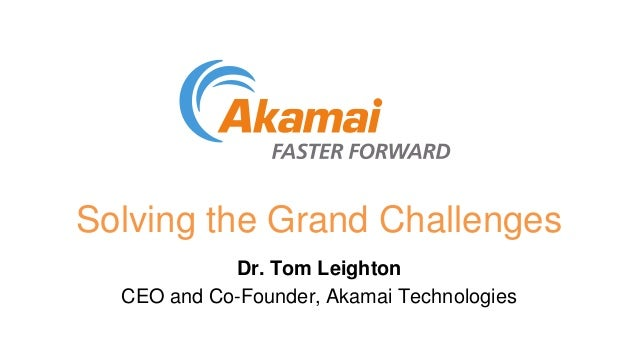 Solving the Grand Challenges Dr. Tom Leighton CEO and Co-Founder, Akamai Technologies