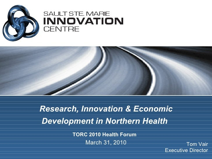 Research, Innovation & Economic Development in Northern Health   TORC 2010 Health Forum   March 31, 2010 Tom Vair Executiv...