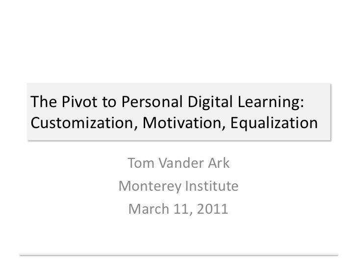 The Pivot to Personal Digital Learning:Customization, Motivation, Equalization<br />Tom Vander Ark<br />Monterey Institute...
