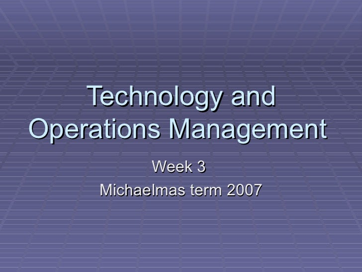 Technology andOperations Management           Week 3     Michaelmas term 2007