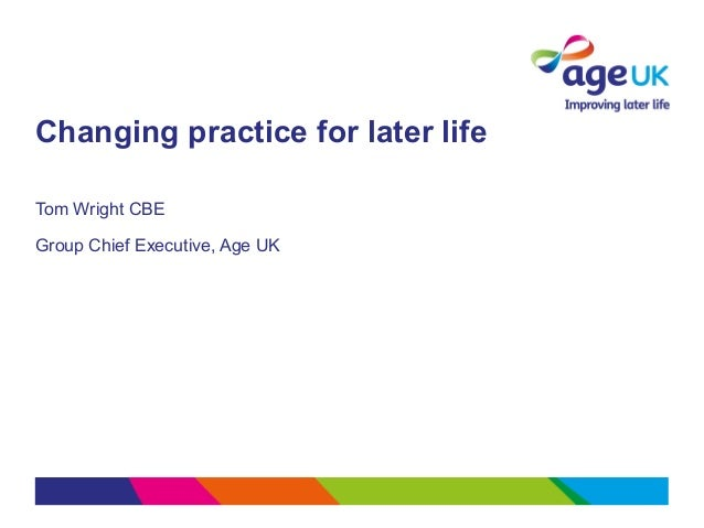 Changing practice for later lifeTom Wright CBEGroup Chief Executive, Age UK