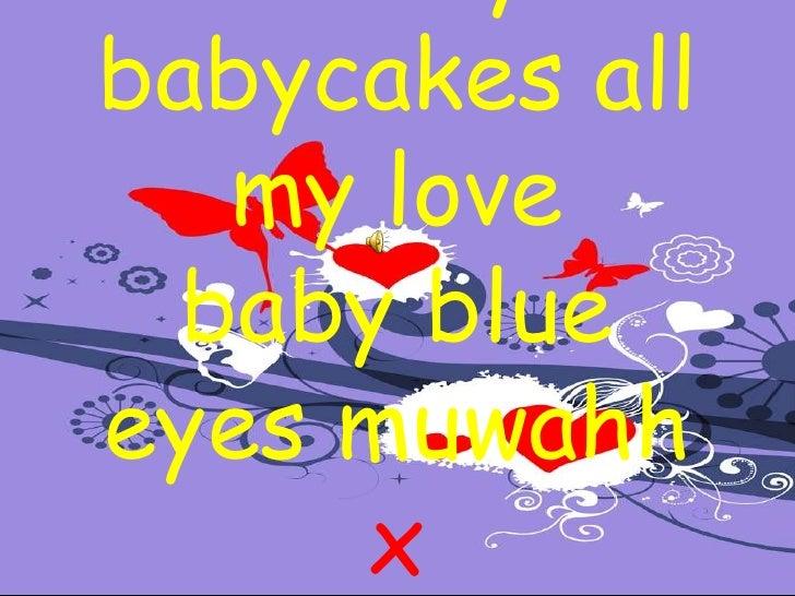 To my babycakes all my love baby blue eyes muwahhx<br />