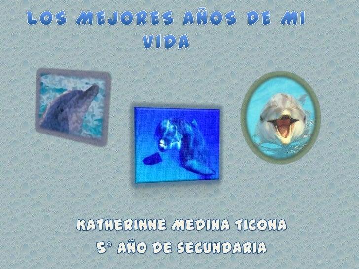 LOS MEJORES AÑOS DE MI VIDA<br />Katherinne Medina Ticona <br />5° año de secundaria<br />