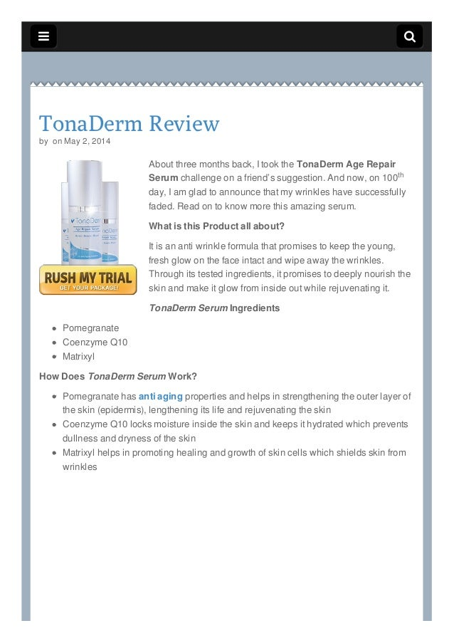   TonaDerm Review by on May 2, 2014 About three months back, I took the TonaDerm Age Repair Serum challenge on a friend'...