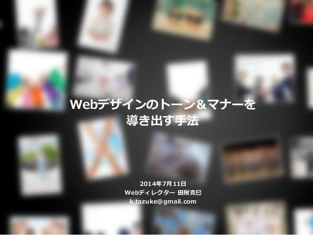 Webデザインのトーン&マナーを 導き出す手法 2014年7月11日 Webディレクター 田附克巳 k.tazuke@gmail.com