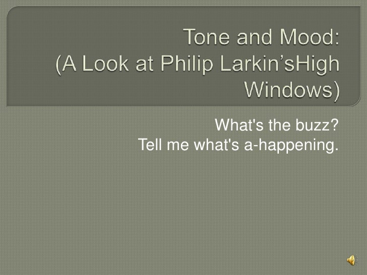 Tone and Mood:(A Look at Philip Larkin'sHigh Windows)<br />What's the buzz?Tell me what's a-happening.<br />