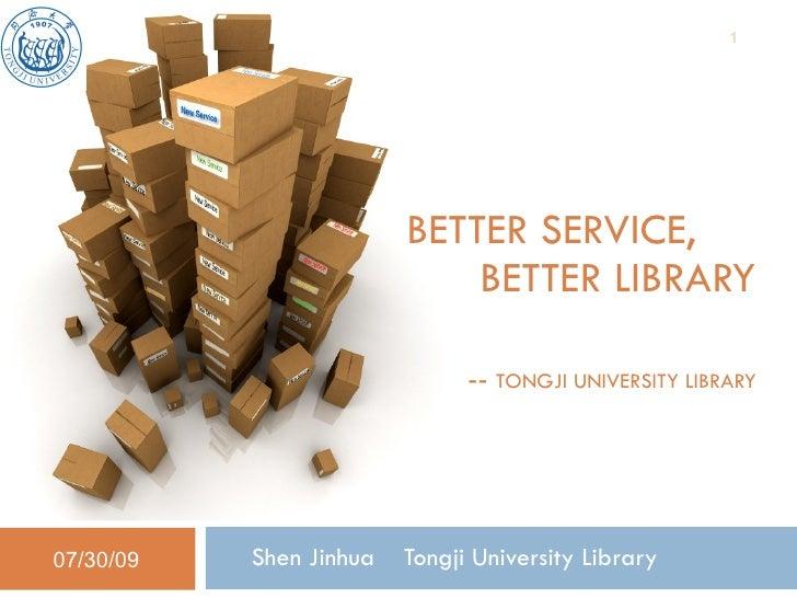 BETTER SERVICE,    BETTER LIBRARY   --   TONGJI UNIVERSITY LIBRARY  Shen Jinhua  Tongji University Library  07/30/09