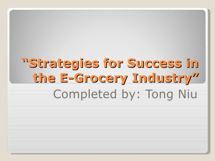 """ Strategies for Success in the E-Grocery Industry"" Completed by: Tong Niu"