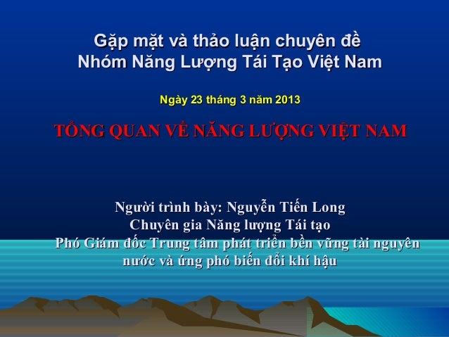 Gặp mặt và thảo luận chuyên đề Nhóm Năng Lượng Tái Tạo Việt Nam Ngày 23 tháng 3 năm 2013  TỔNG QUAN VỀ NĂNG LƯỢNG VIỆT NAM...