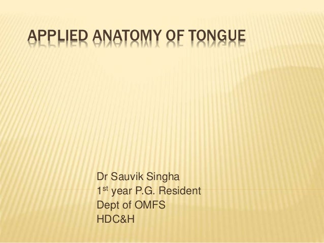 APPLIED ANATOMY OF TONGUE Dr Sauvik Singha 1st year P.G. Resident Dept of OMFS HDC&H